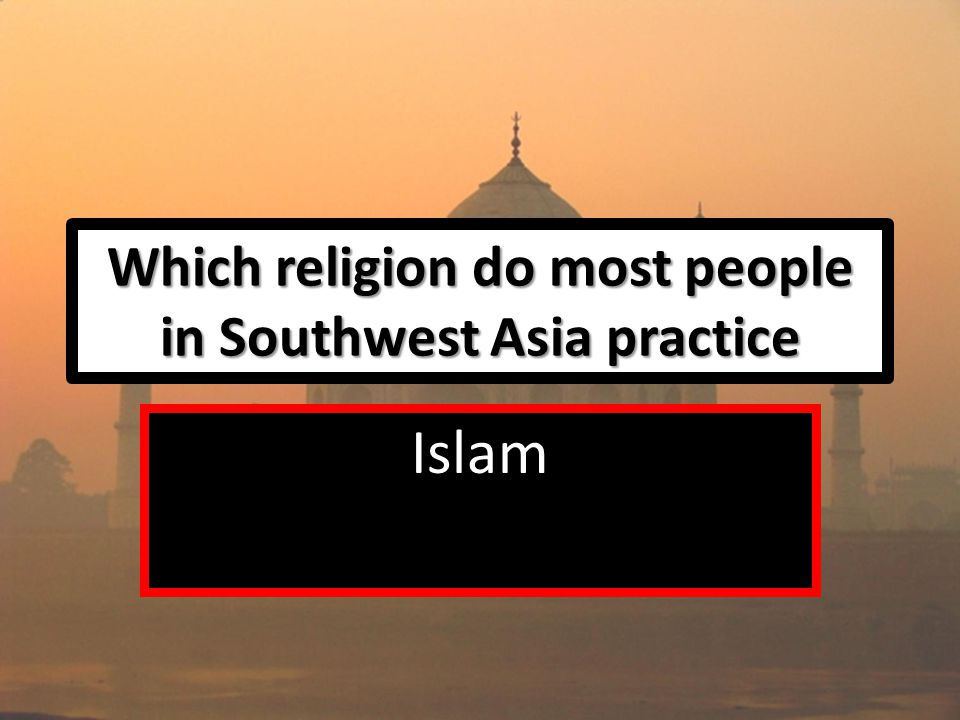 Which religion do most people in Southwest Asia practice Islam
