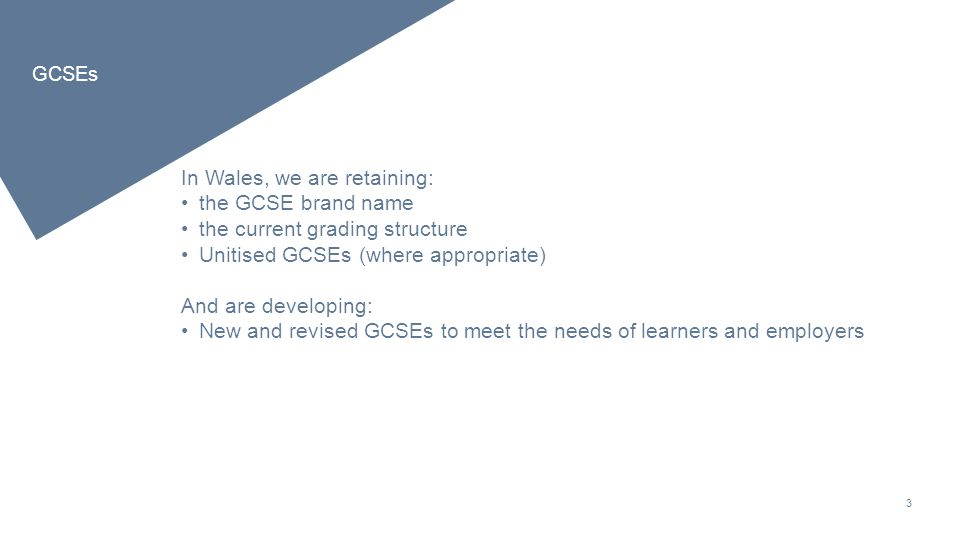 3 GCSEs In Wales, we are retaining: the GCSE brand name the current grading structure Unitised GCSEs (where appropriate) And are developing: New and revised GCSEs to meet the needs of learners and employers