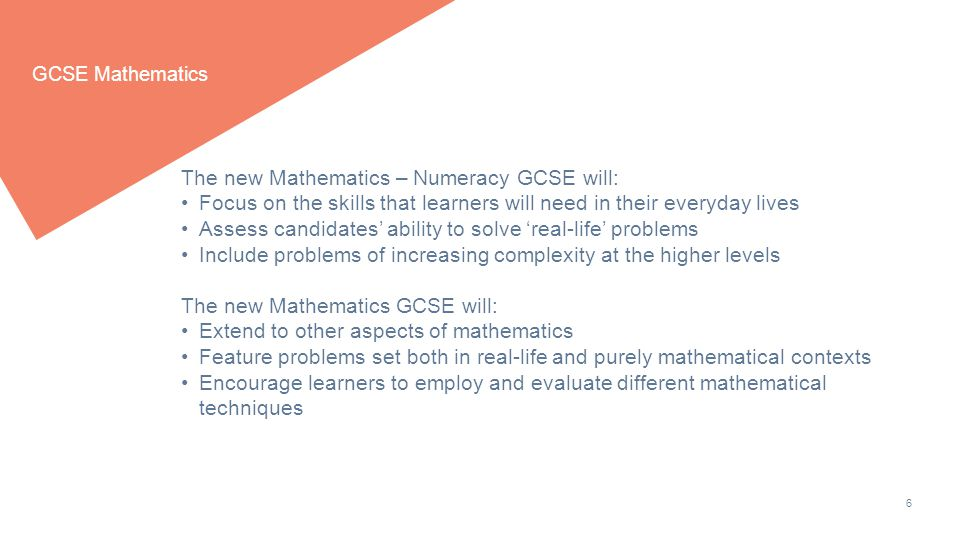 6 GCSE Mathematics The new Mathematics – Numeracy GCSE will: Focus on the skills that learners will need in their everyday lives Assess candidates' ability to solve 'real-life' problems Include problems of increasing complexity at the higher levels The new Mathematics GCSE will: Extend to other aspects of mathematics Feature problems set both in real-life and purely mathematical contexts Encourage learners to employ and evaluate different mathematical techniques