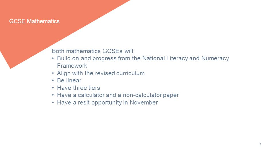 7 GCSE Mathematics Both mathematics GCSEs will: Build on and progress from the National Literacy and Numeracy Framework Align with the revised curriculum Be linear Have three tiers Have a calculator and a non-calculator paper Have a resit opportunity in November