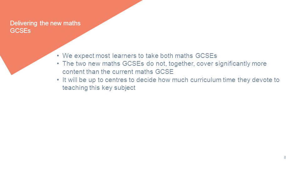 8 Delivering the new maths GCSEs We expect most learners to take both maths GCSEs The two new maths GCSEs do not, together, cover significantly more content than the current maths GCSE It will be up to centres to decide how much curriculum time they devote to teaching this key subject