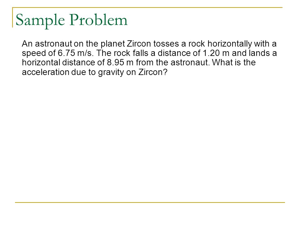 Sample Problem An astronaut on the planet Zircon tosses a rock horizontally with a speed of 6.75 m/s.
