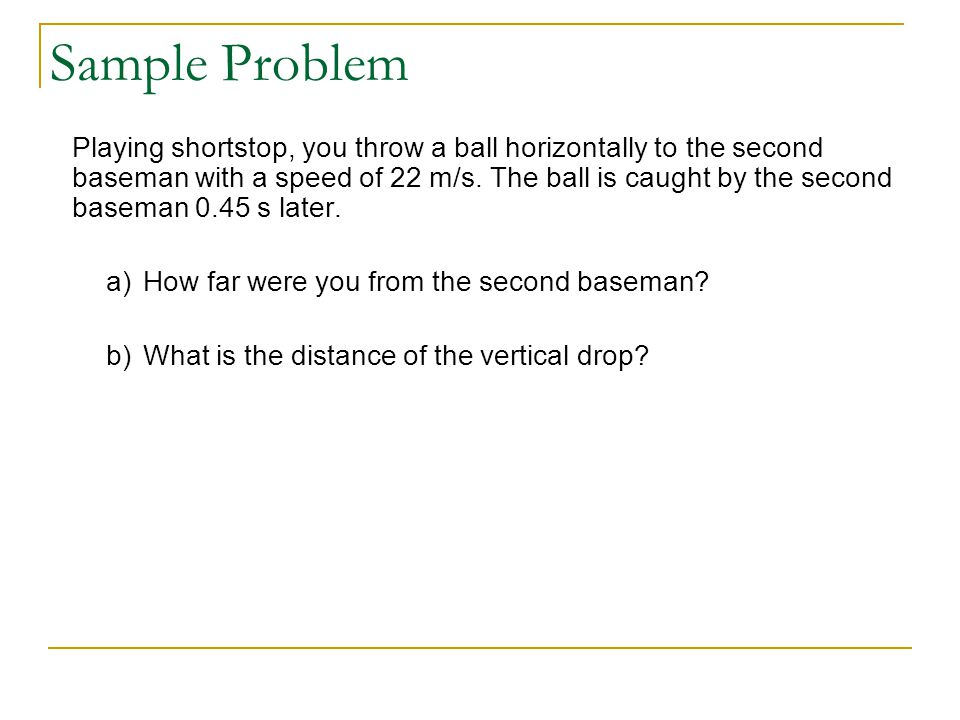 Sample Problem Playing shortstop, you throw a ball horizontally to the second baseman with a speed of 22 m/s.