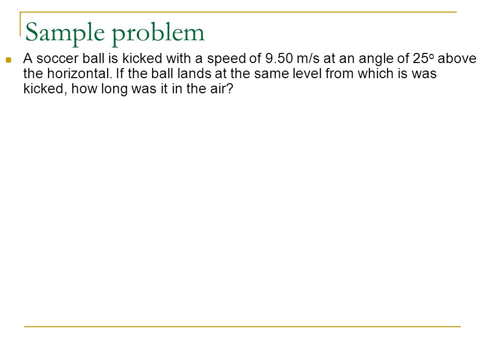 Sample problem A soccer ball is kicked with a speed of 9.50 m/s at an angle of 25 o above the horizontal.