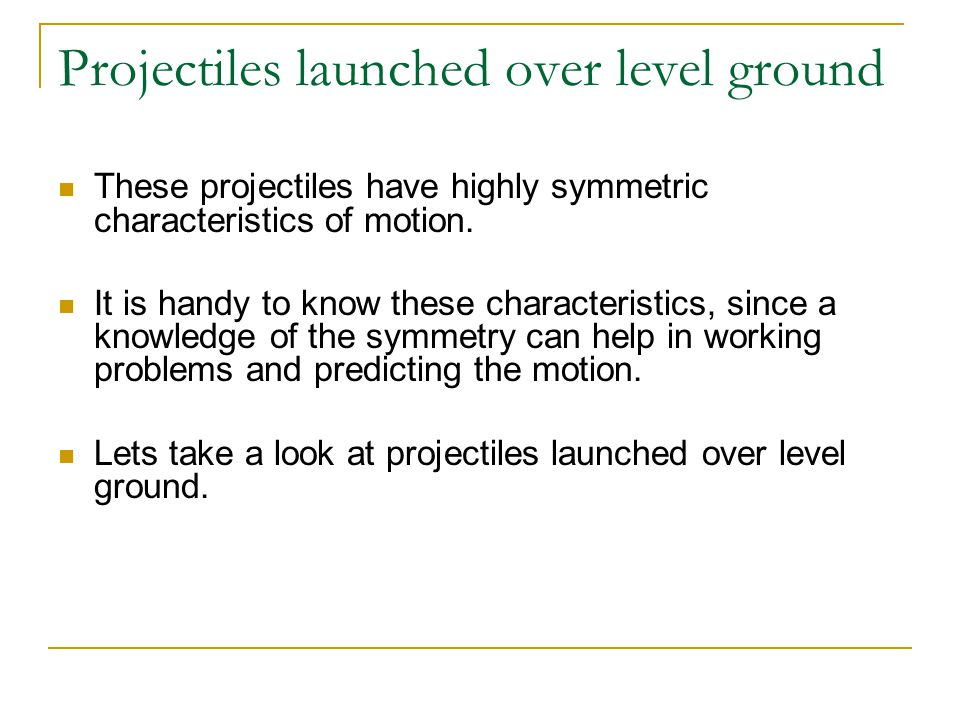 Projectiles launched over level ground These projectiles have highly symmetric characteristics of motion.