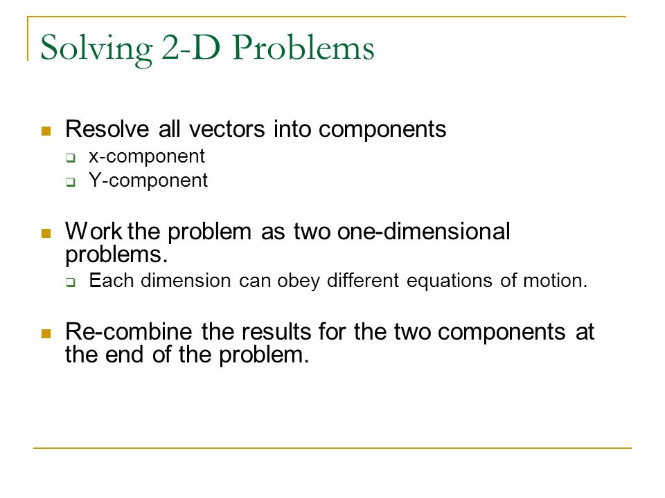 Solving 2-D Problems Resolve all vectors into components  x-component  Y-component Work the problem as two one-dimensional problems.