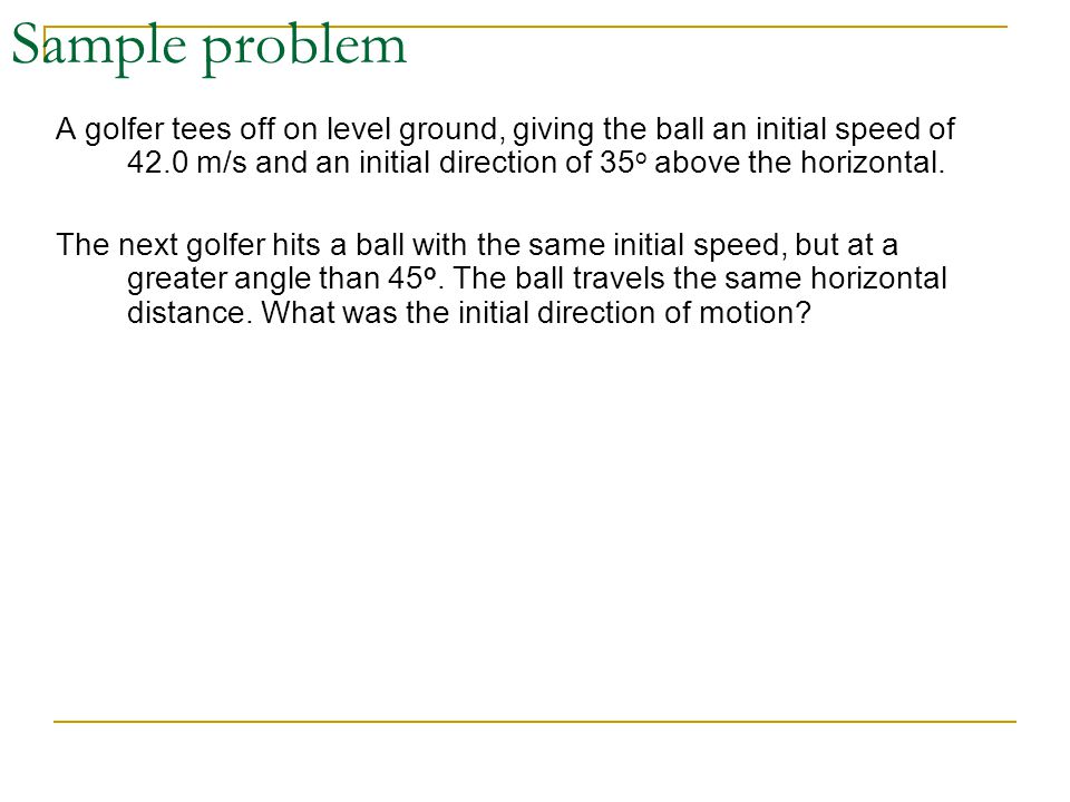 Sample problem A golfer tees off on level ground, giving the ball an initial speed of 42.0 m/s and an initial direction of 35 o above the horizontal.