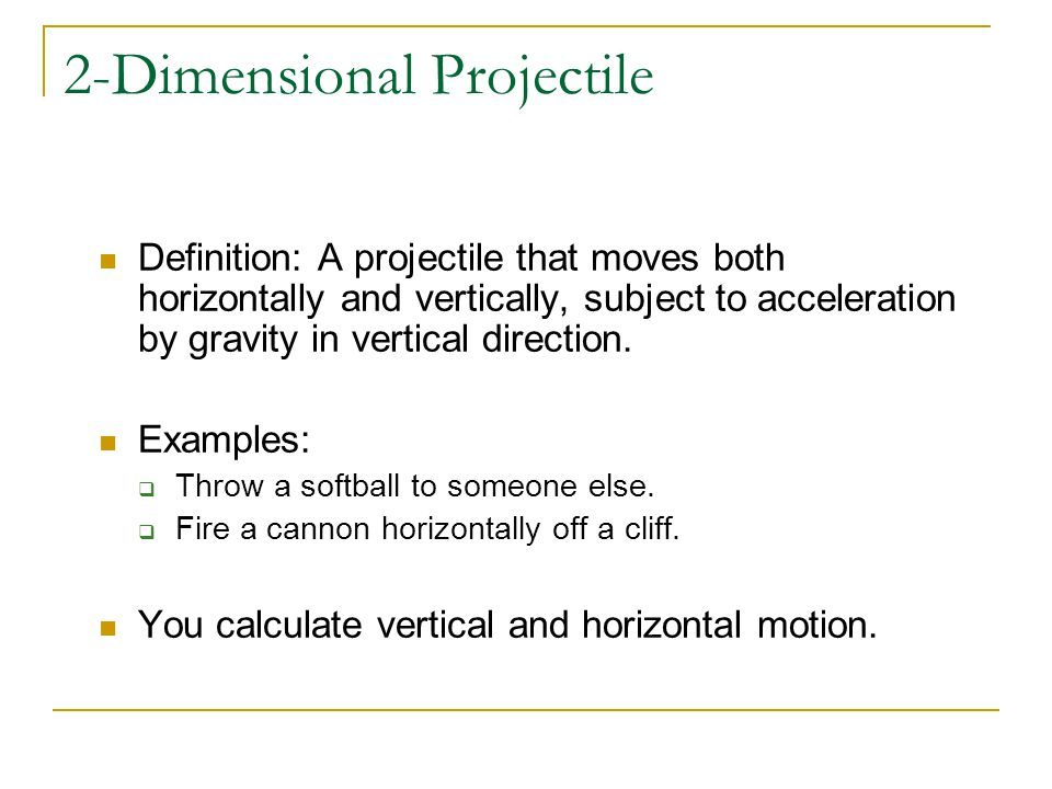 2-Dimensional Projectile Definition: A projectile that moves both horizontally and vertically, subject to acceleration by gravity in vertical direction.