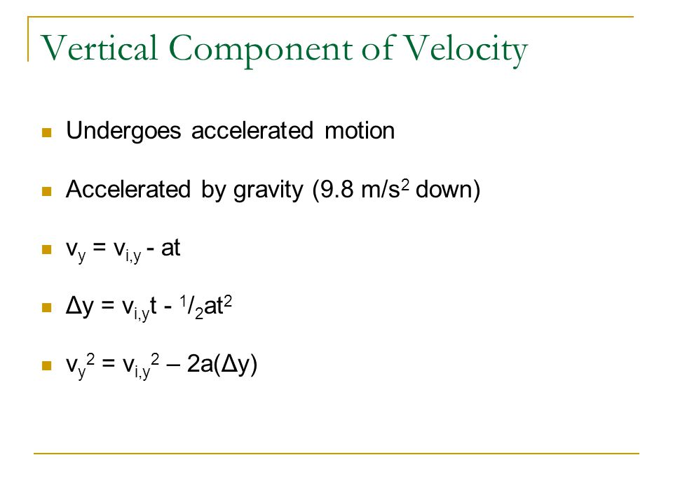 Vertical Component of Velocity Undergoes accelerated motion Accelerated by gravity (9.8 m/s 2 down) v y = v i,y - at Δy = v i,y t - 1 / 2 at 2 v y 2 = v i,y 2 – 2a(Δy)