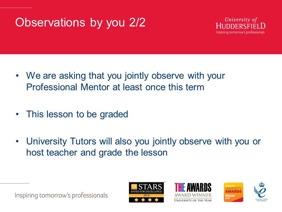 Observations by you 2/2 We are asking that you jointly observe with your Professional Mentor at least once this term This lesson to be graded University Tutors will also you jointly observe with you or host teacher and grade the lesson