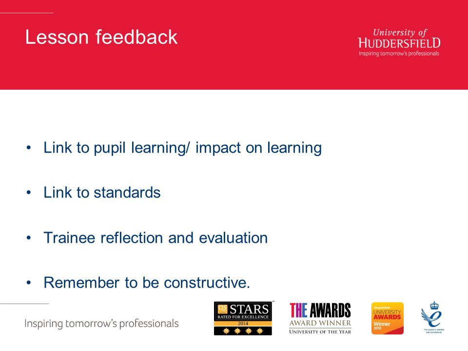 Lesson feedback Link to pupil learning/ impact on learning Link to standards Trainee reflection and evaluation Remember to be constructive.