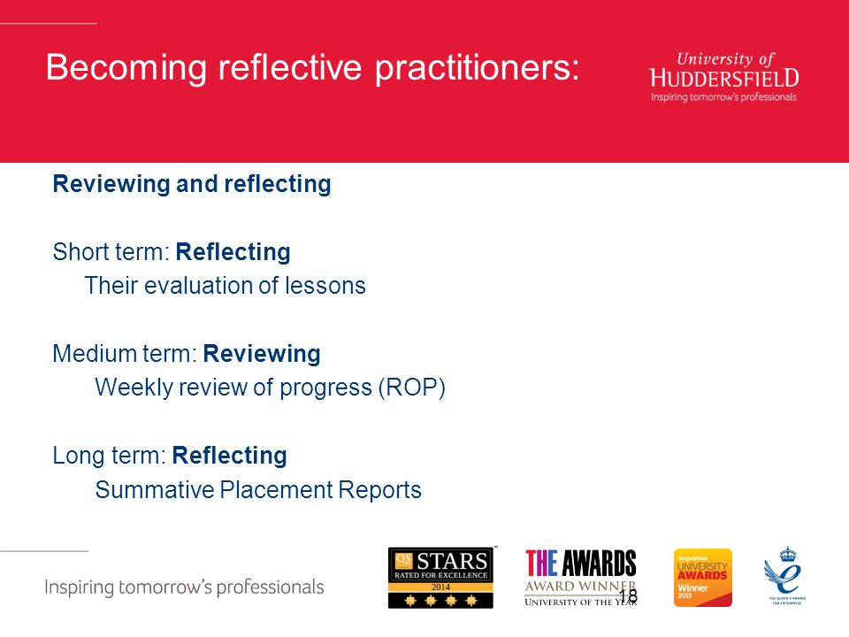 Becoming reflective practitioners: Reviewing and reflecting Short term: Reflecting Their evaluation of lessons Medium term: Reviewing Weekly review of progress (ROP) Long term: Reflecting Summative Placement Reports 18