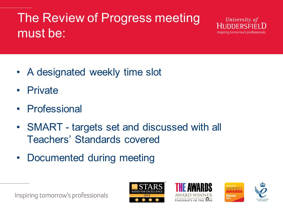 The Review of Progress meeting must be: A designated weekly time slot Private Professional SMART - targets set and discussed with all Teachers' Standards covered Documented during meeting n