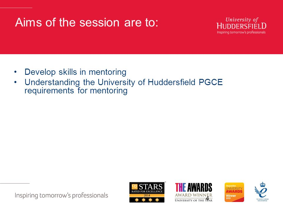 4 Aims of the session are to: Develop skills in mentoring Understanding the University of Huddersfield PGCE requirements for mentoring