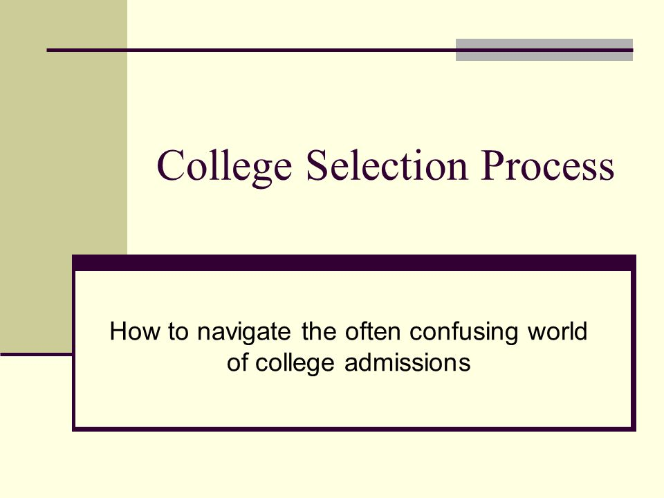 College Selection Process How to navigate the often confusing world of college admissions
