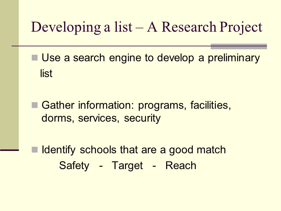 Developing a list – A Research Project Use a search engine to develop a preliminary list Gather information: programs, facilities, dorms, services, security Identify schools that are a good match Safety - Target - Reach