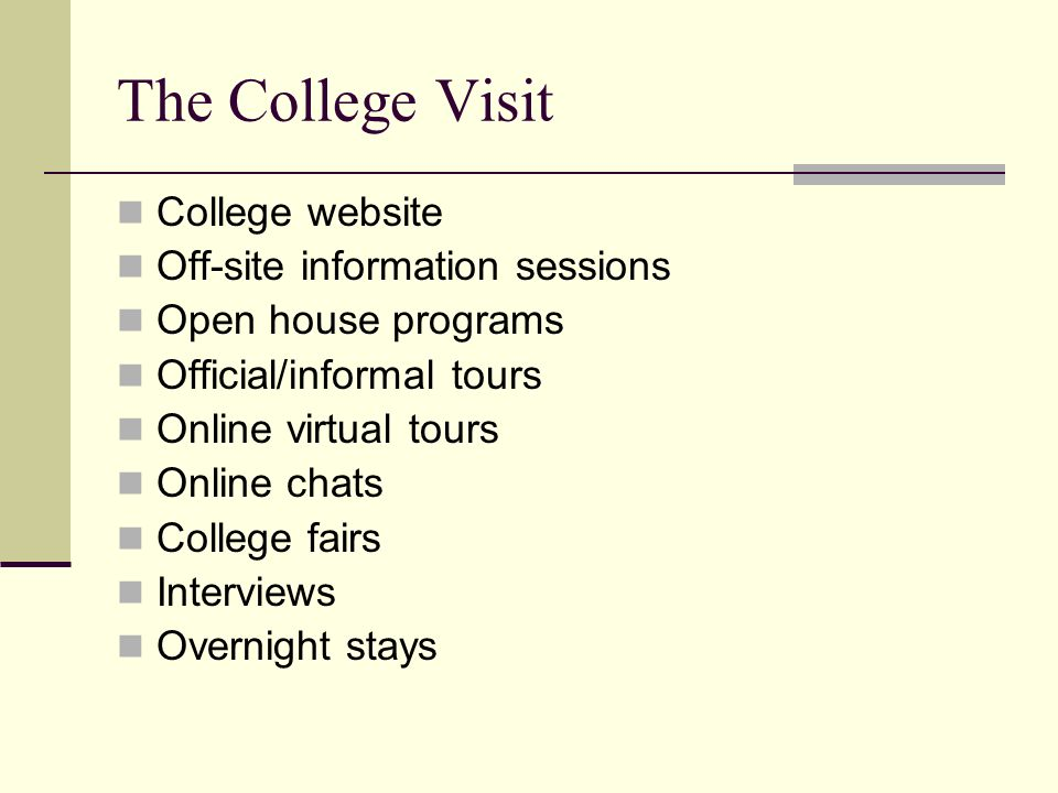 The College Visit College website Off-site information sessions Open house programs Official/informal tours Online virtual tours Online chats College fairs Interviews Overnight stays