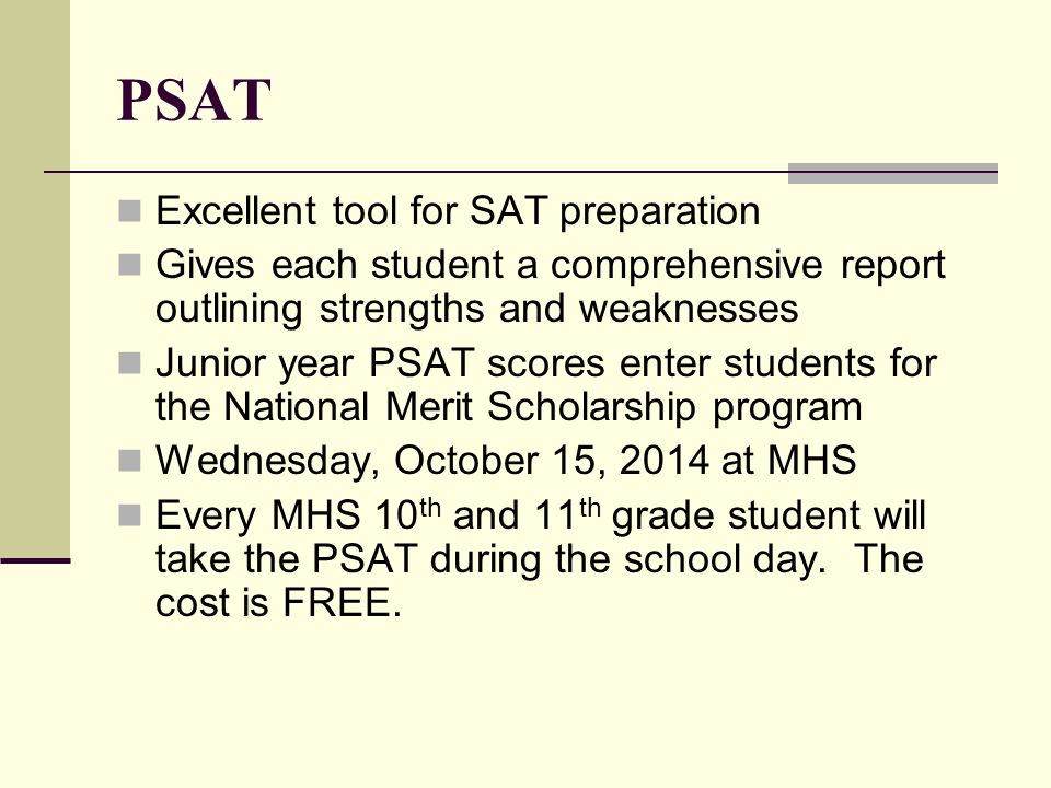 PSAT Excellent tool for SAT preparation Gives each student a comprehensive report outlining strengths and weaknesses Junior year PSAT scores enter students for the National Merit Scholarship program Wednesday, October 15, 2014 at MHS Every MHS 10 th and 11 th grade student will take the PSAT during the school day.