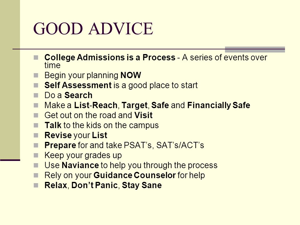 GOOD ADVICE College Admissions is a Process - A series of events over time Begin your planning NOW Self Assessment is a good place to start Do a Search Make a List-Reach, Target, Safe and Financially Safe Get out on the road and Visit Talk to the kids on the campus Revise your List Prepare for and take PSAT's, SAT's/ACT's Keep your grades up Use Naviance to help you through the process Rely on your Guidance Counselor for help Relax, Don't Panic, Stay Sane