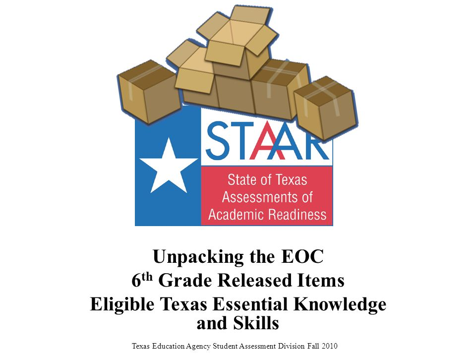 Unpacking the EOC 6 th Grade Released Items Eligible Texas Essential Knowledge and Skills Texas Education Agency Student Assessment Division Fall 2010
