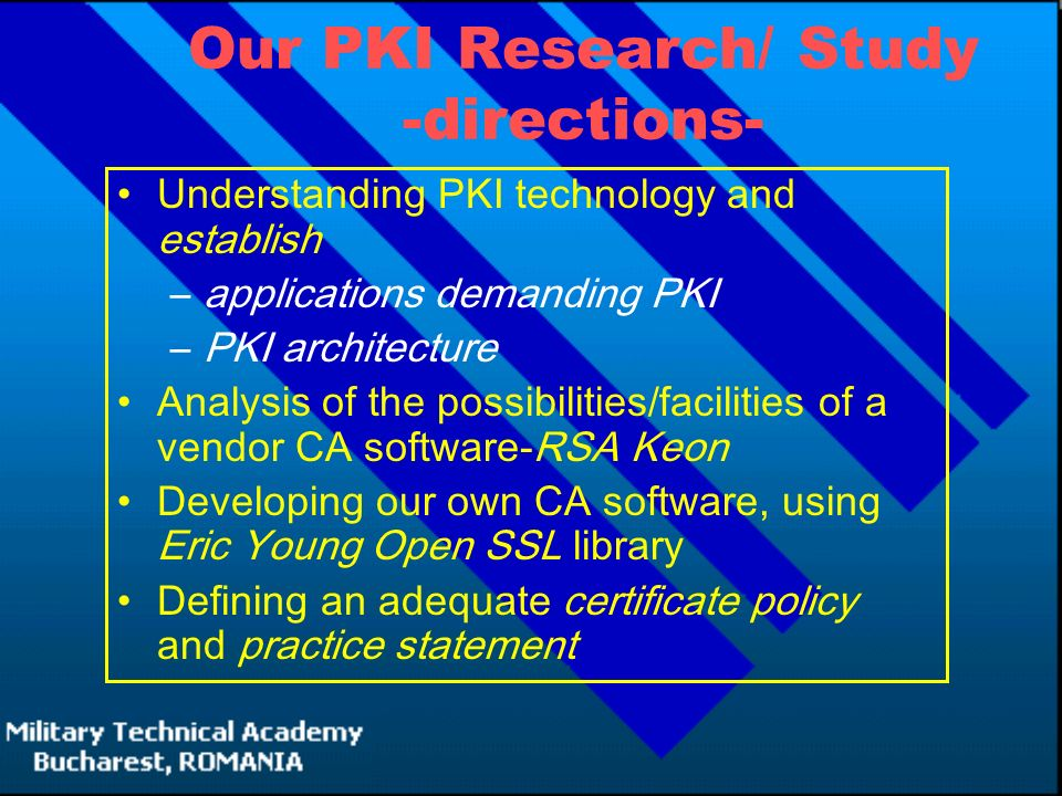 Our PKI Research/ Study -directions- Understanding PKI technology and establish –applications demanding PKI –PKI architecture Analysis of the possibilities/facilities of a vendor CA software-RSA Keon Developing our own CA software, using Eric Young Open SSL library Defining an adequate certificate policy and practice statement