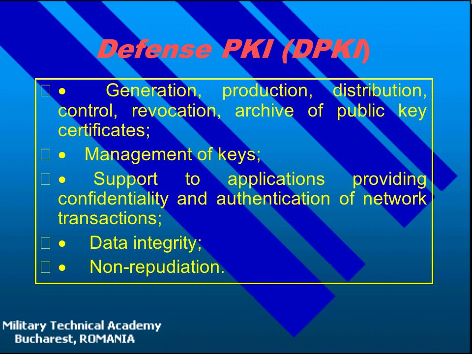 Defense PKI (DPKI)  Generation, production, distribution, control, revocation, archive of public key certificates;  Management of keys;  Support to applications providing confidentiality and authentication of network transactions;  Data integrity;  Non-repudiation.