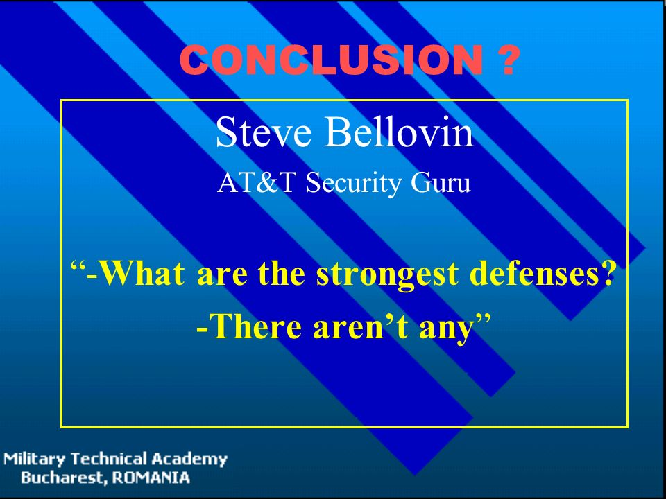 CONCLUSION . Steve Bellovin AT&T Security Guru -What are the strongest defenses.