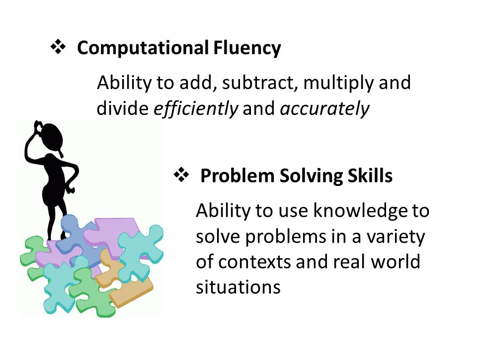  Problem Solving Skills Ability to use knowledge to solve problems in a variety of contexts and real world situations  Computational Fluency Ability to add, subtract, multiply and divide efficiently and accurately