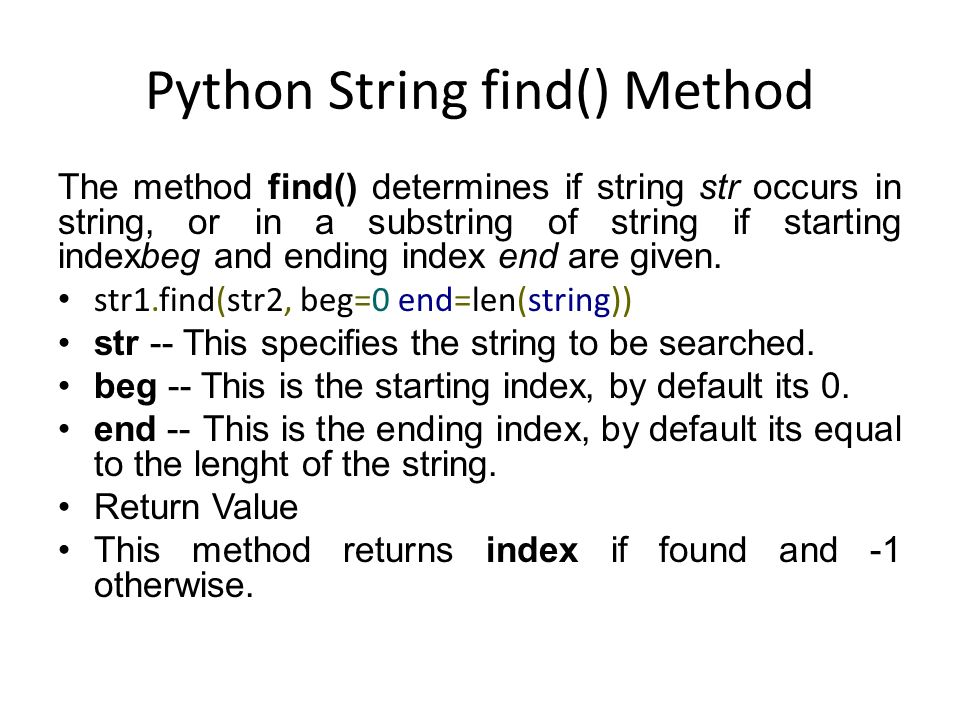 Python String find() Method The method find() determines if string str occurs in string, or in a substring of string if starting indexbeg and ending index end are given.