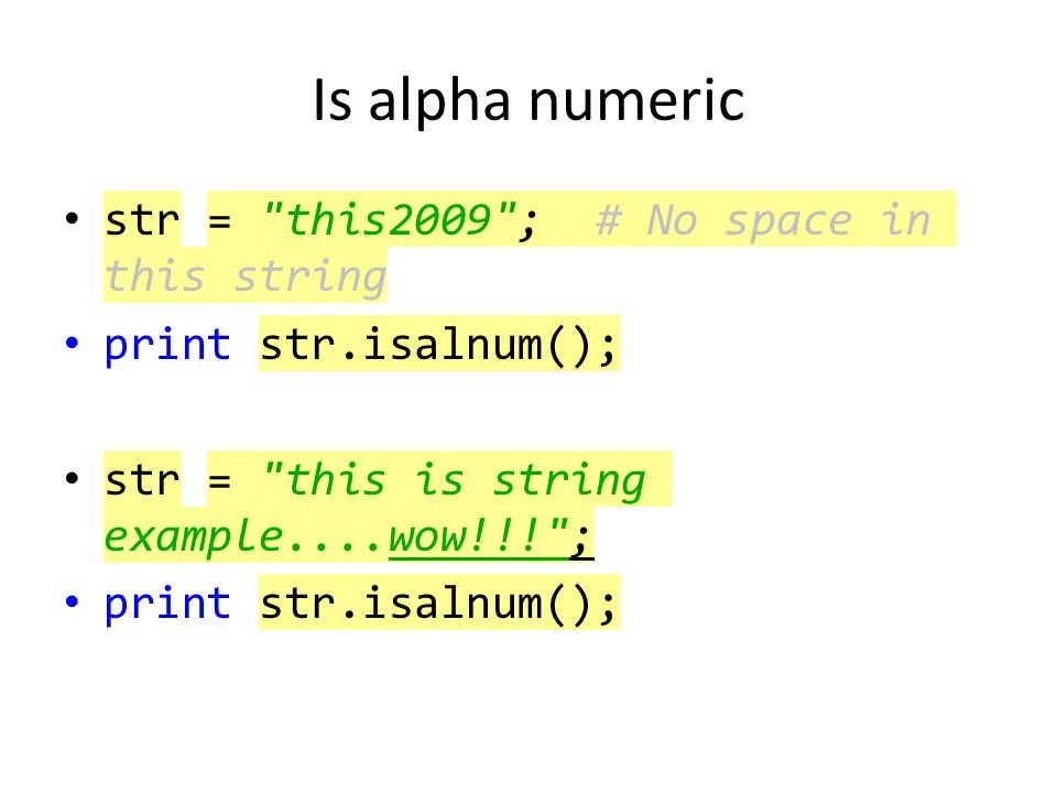 Is alpha numeric str = this2009 ; # No space in this string print str.isalnum(); str = this is string example....wow!!! ; print str.isalnum();