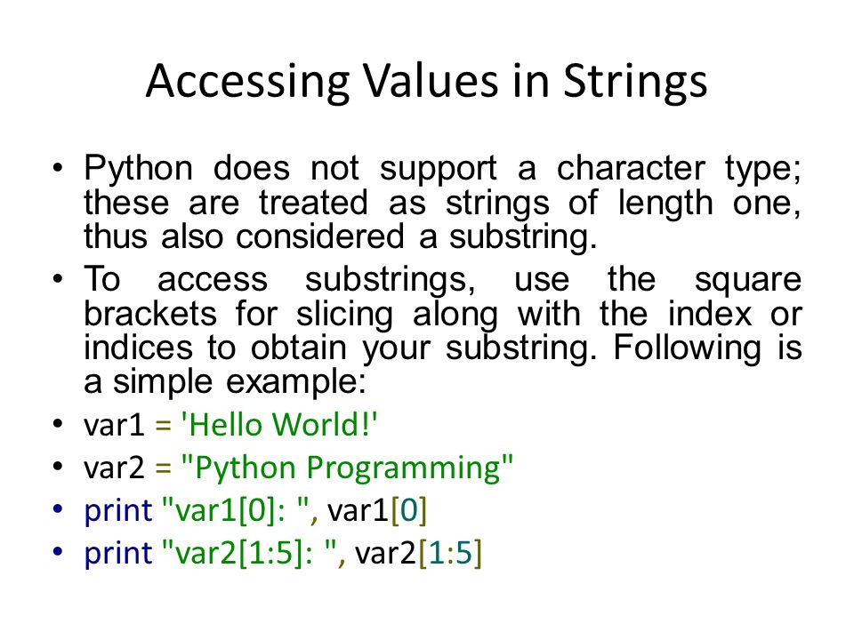 Accessing Values in Strings Python does not support a character type; these are treated as strings of length one, thus also considered a substring.