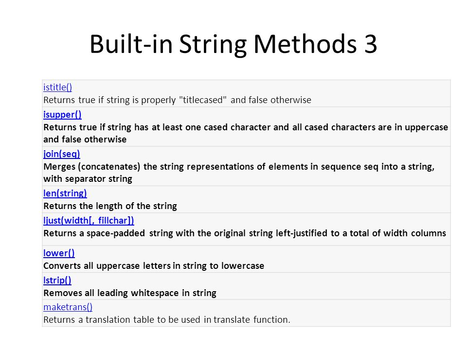 Built-in String Methods 3 istitle() istitle() Returns true if string is properly titlecased and false otherwise isupper() isupper() Returns true if string has at least one cased character and all cased characters are in uppercase and false otherwise join(seq) join(seq) Merges (concatenates) the string representations of elements in sequence seq into a string, with separator string len(string) len(string) Returns the length of the string ljust(width[, fillchar]) ljust(width[, fillchar]) Returns a space-padded string with the original string left-justified to a total of width columns lower() lower() Converts all uppercase letters in string to lowercase lstrip() lstrip() Removes all leading whitespace in string maketrans() maketrans() Returns a translation table to be used in translate function.