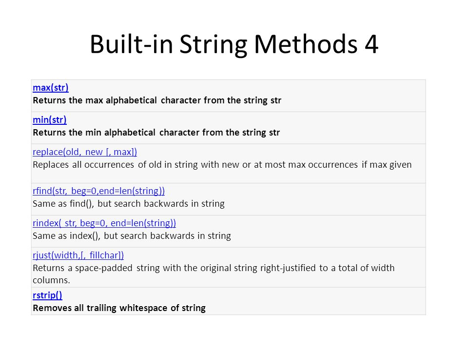 Built-in String Methods 4 max(str) max(str) Returns the max alphabetical character from the string str min(str) min(str) Returns the min alphabetical character from the string str replace(old, new [, max]) replace(old, new [, max]) Replaces all occurrences of old in string with new or at most max occurrences if max given rfind(str, beg=0,end=len(string)) rfind(str, beg=0,end=len(string)) Same as find(), but search backwards in string rindex( str, beg=0, end=len(string)) rindex( str, beg=0, end=len(string)) Same as index(), but search backwards in string rjust(width,[, fillchar]) rjust(width,[, fillchar]) Returns a space-padded string with the original string right-justified to a total of width columns.