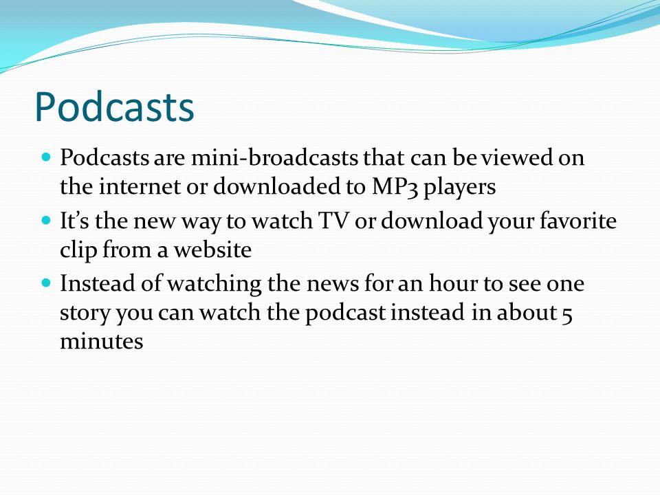 Podcasts Podcasts are mini-broadcasts that can be viewed on the internet or downloaded to MP3 players It's the new way to watch TV or download your favorite clip from a website Instead of watching the news for an hour to see one story you can watch the podcast instead in about 5 minutes