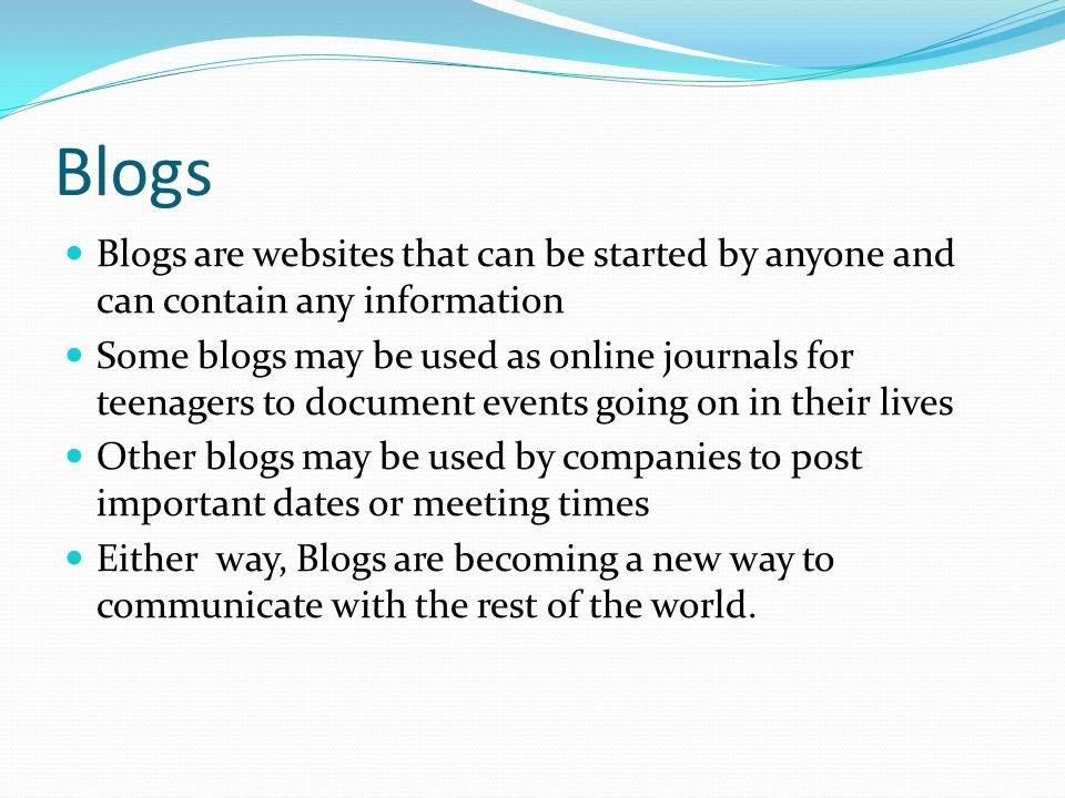 Blogs Blogs are websites that can be started by anyone and can contain any information Some blogs may be used as online journals for teenagers to document events going on in their lives Other blogs may be used by companies to post important dates or meeting times Either way, Blogs are becoming a new way to communicate with the rest of the world.
