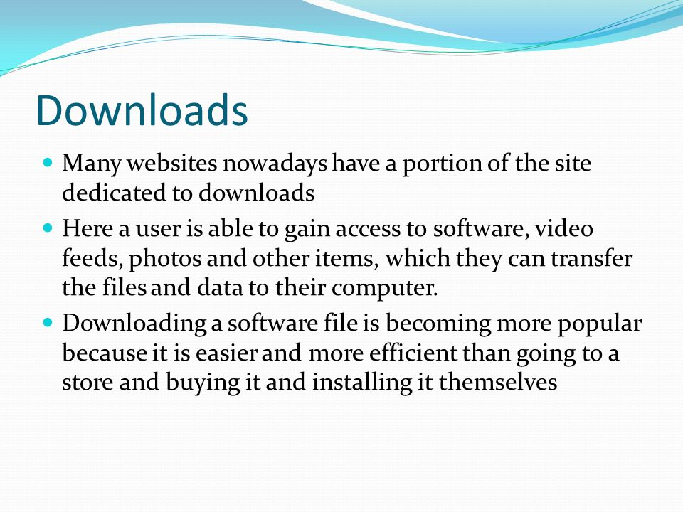 Downloads Many websites nowadays have a portion of the site dedicated to downloads Here a user is able to gain access to software, video feeds, photos and other items, which they can transfer the files and data to their computer.