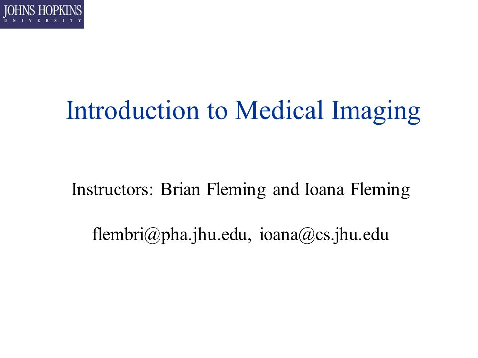Introduction to Medical Imaging Instructors: Brian Fleming and Ioana Fleming