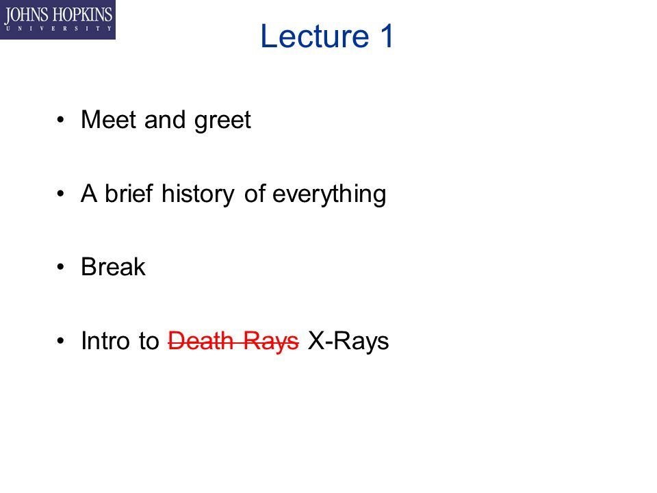 Lecture 1 Meet and greet A brief history of everything Break Intro to Death Rays X-Rays