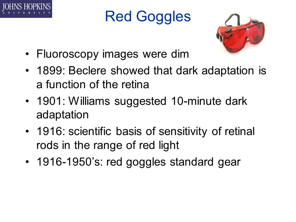 Red Goggles Fluoroscopy images were dim 1899: Beclere showed that dark adaptation is a function of the retina 1901: Williams suggested 10-minute dark adaptation 1916: scientific basis of sensitivity of retinal rods in the range of red light 's: red goggles standard gear