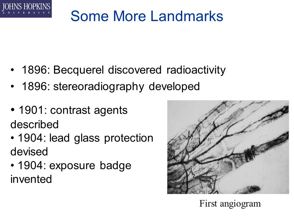 Some More Landmarks 1896: Becquerel discovered radioactivity 1896: stereoradiography developed 1901: contrast agents described 1904: lead glass protection devised 1904: exposure badge invented First angiogram