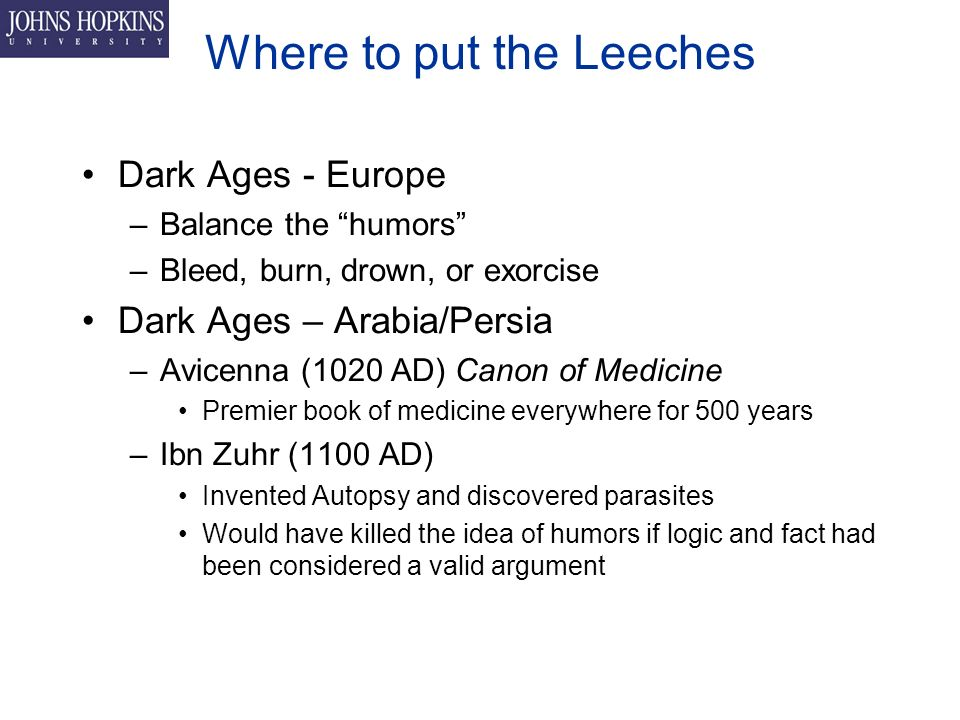 Where to put the Leeches Dark Ages - Europe –Balance the humors –Bleed, burn, drown, or exorcise Dark Ages – Arabia/Persia –Avicenna (1020 AD) Canon of Medicine Premier book of medicine everywhere for 500 years –Ibn Zuhr (1100 AD) Invented Autopsy and discovered parasites Would have killed the idea of humors if logic and fact had been considered a valid argument