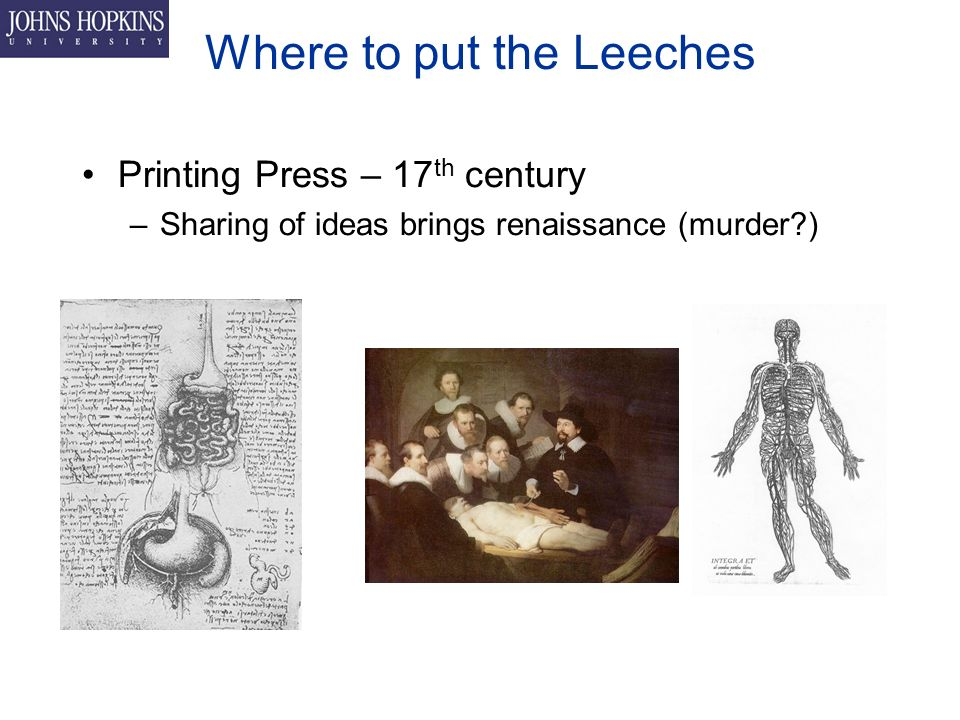 Where to put the Leeches Printing Press – 17 th century –Sharing of ideas brings renaissance (murder )