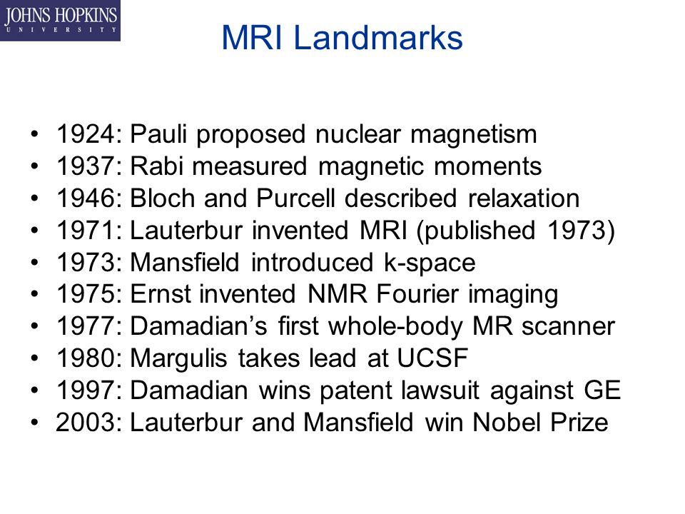 MRI Landmarks 1924: Pauli proposed nuclear magnetism 1937: Rabi measured magnetic moments 1946: Bloch and Purcell described relaxation 1971: Lauterbur invented MRI (published 1973) 1973: Mansfield introduced k-space 1975: Ernst invented NMR Fourier imaging 1977: Damadian's first whole-body MR scanner 1980: Margulis takes lead at UCSF 1997: Damadian wins patent lawsuit against GE 2003: Lauterbur and Mansfield win Nobel Prize