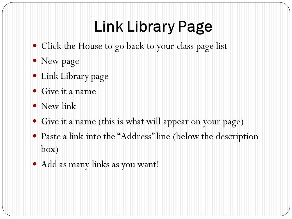 Link Library Page Click the House to go back to your class page list New page Link Library page Give it a name New link Give it a name (this is what will appear on your page) Paste a link into the Address line (below the description box) Add as many links as you want!