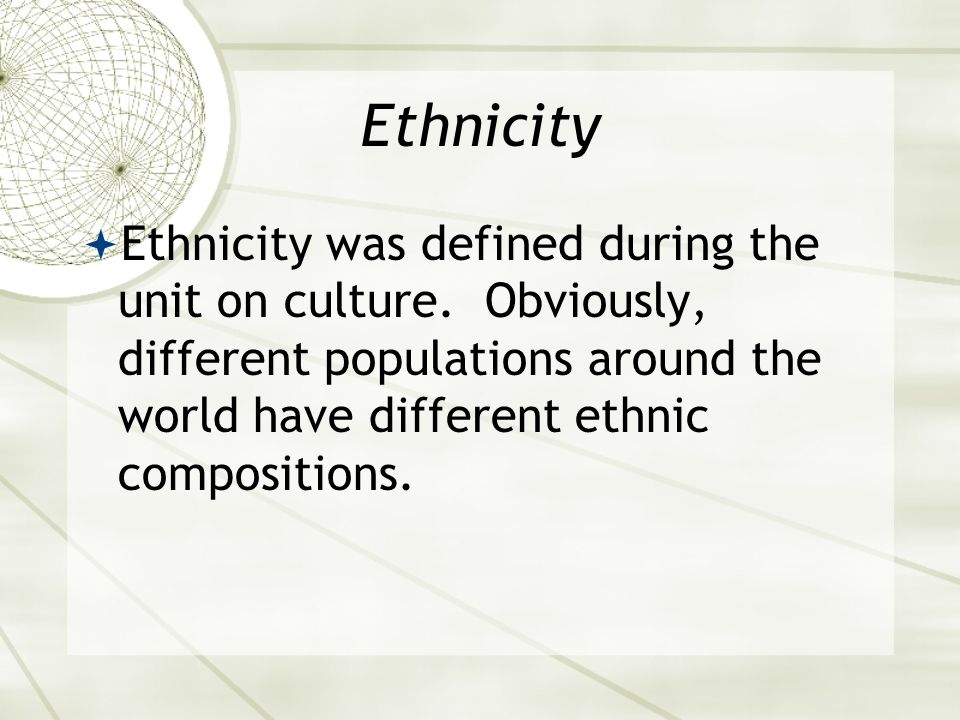 Ethnicity  Ethnicity was defined during the unit on culture.