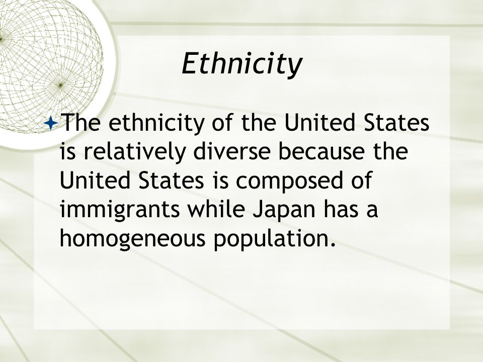 Ethnicity  The ethnicity of the United States is relatively diverse because the United States is composed of immigrants while Japan has a homogeneous population.