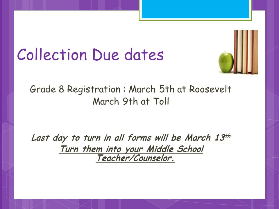 Collection Due dates Grade 8 Registration : March 5th at Roosevelt March 9th at Toll Last day to turn in all forms will be March 13 th Turn them into your Middle School Teacher/Counselor.