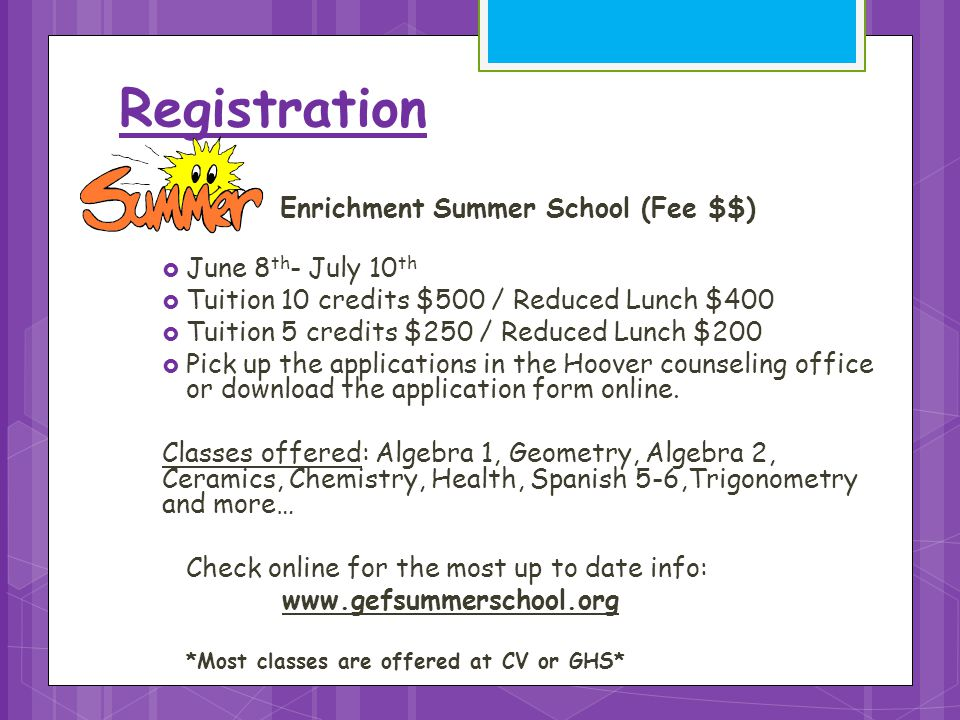 Registration School Enrichment Summer School (Fee $$)  June 8 th - July 10 th  Tuition 10 credits $500 / Reduced Lunch $400  Tuition 5 credits $250 / Reduced Lunch $200  Pick up the applications in the Hoover counseling office or download the application form online.