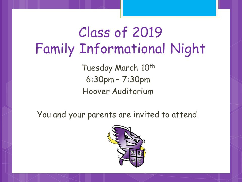 Class of 2019 Family Informational Night Tuesday March 10 th 6:30pm – 7:30pm Hoover Auditorium You and your parents are invited to attend.
