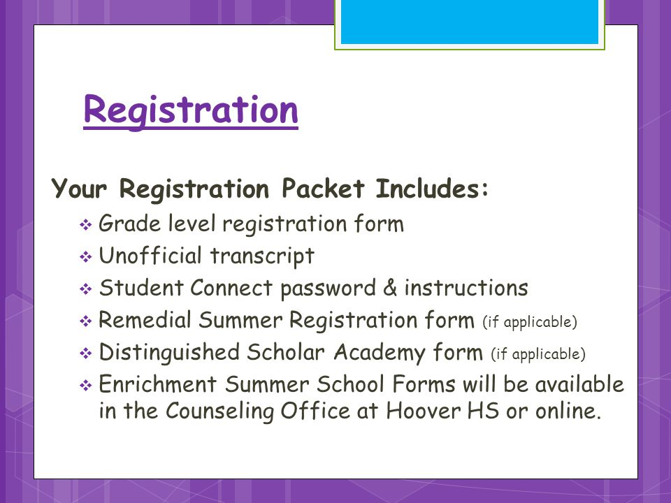 Registration Your Registration Packet Includes:  Grade level registration form  Unofficial transcript  Student Connect password & instructions  Remedial Summer Registration form (if applicable)  Distinguished Scholar Academy form (if applicable)  Enrichment Summer School Forms will be available in the Counseling Office at Hoover HS or online.